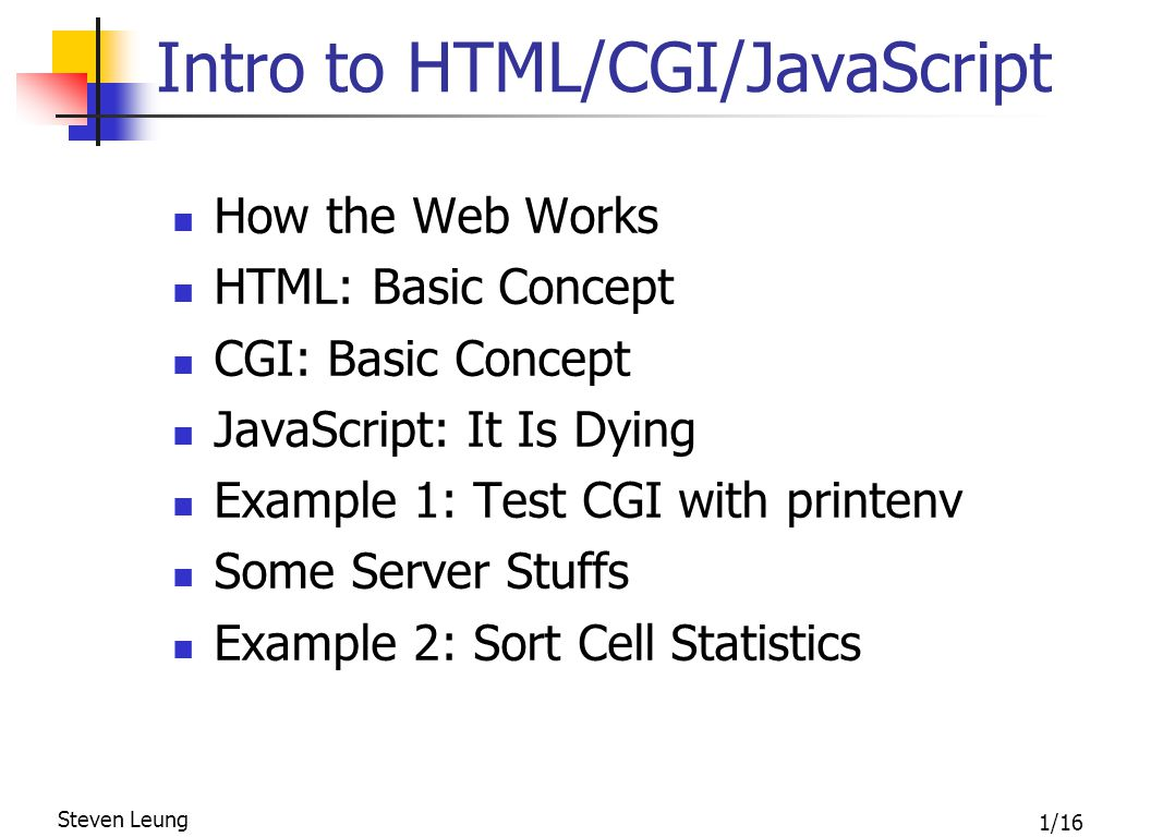 2/16 Steven Leung Introduction to HTML/CGI/JavaScript The Evolution of HTTP In the beginning … process Inter-Process Communication Models Shared memory Message passing client server Client-Server Computing Model Client sends a request Server responds web browser http server HyperText Transport Protocol (HTTP)