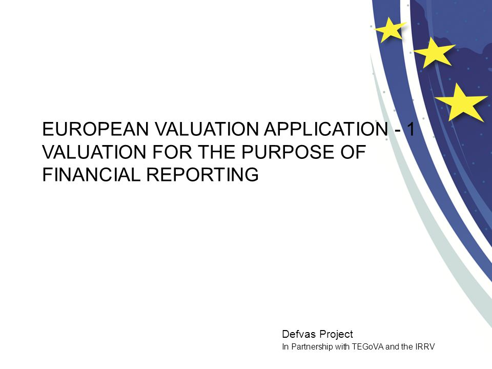 Defvas Project In Partnership with TEGoVA and the IRRV EUROPEAN VALUATION APPLICATION - 1 VALUATION FOR THE PURPOSE OF FINANCIAL REPORTING