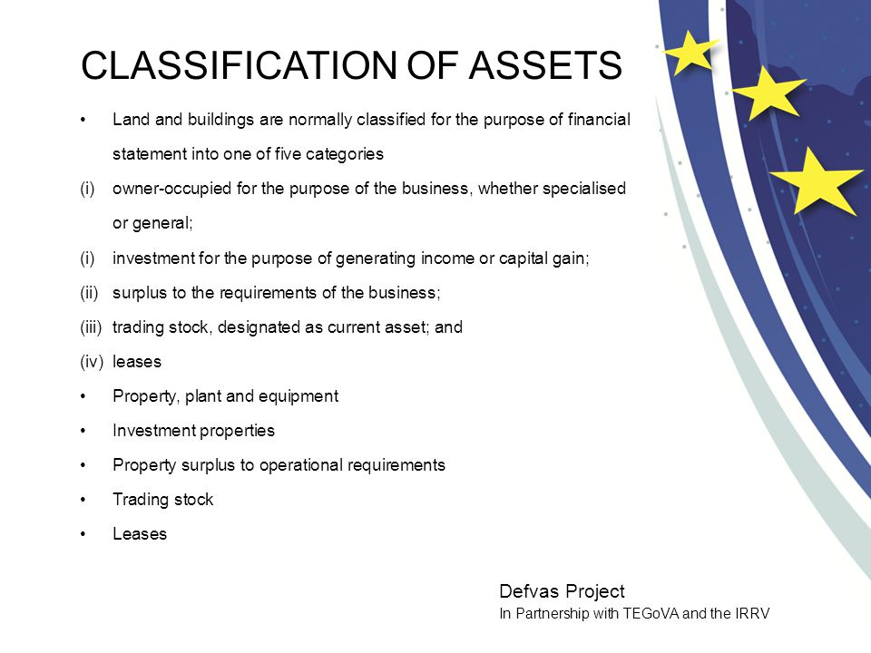 Defvas Project In Partnership with TEGoVA and the IRRV THE SELECTION OF CONSISTENT BASIS OF VALUATION International Accounting Standards currently adopt two models for the recognition of property asset in the balance sheet: -The Cost Model -The Fair Value Model IAS 16 - Property, plant and equipment IAS 17 – Leases IAS - 40 investment property