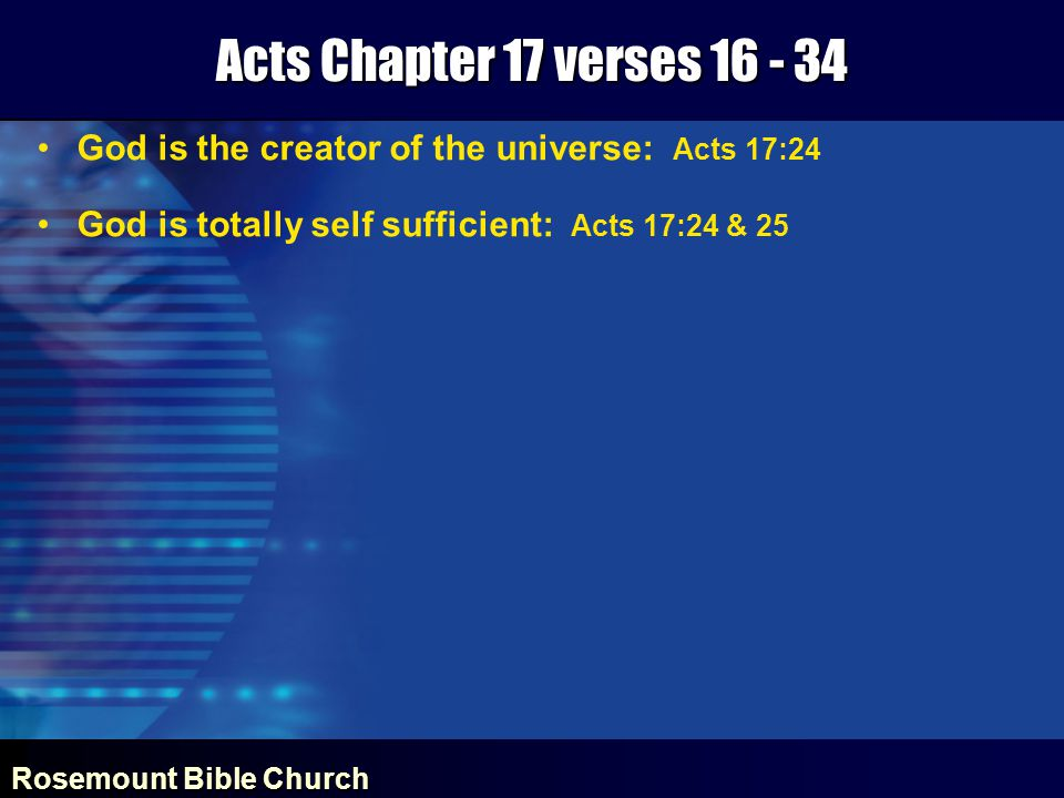 Rosemount Bible Church Acts Chapter 17 verses 16 - 34 God is the creator of the universe: Acts 17:24 God is totally self sufficient: Acts 17:24 & 25