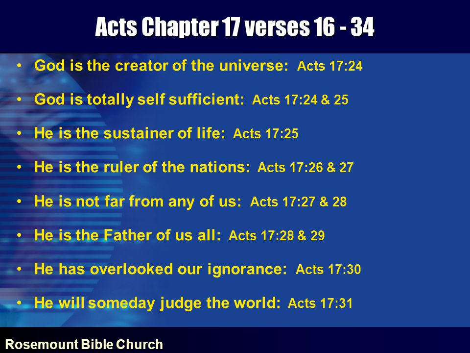 Rosemount Bible Church Acts Chapter 17 verses 16 - 34 God is the creator of the universe: Acts 17:24 God is totally self sufficient: Acts 17:24 & 25 He is the sustainer of life: Acts 17:25 He is the ruler of the nations: Acts 17:26 & 27 He is not far from any of us: Acts 17:27 & 28 He is the Father of us all: Acts 17:28 & 29 He has overlooked our ignorance: Acts 17:30 He will someday judge the world: Acts 17:31
