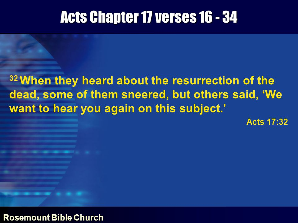 Rosemount Bible Church Acts Chapter 17 verses 16 - 34 32 When they heard about the resurrection of the dead, some of them sneered, but others said, 'We want to hear you again on this subject.' Acts 17:32