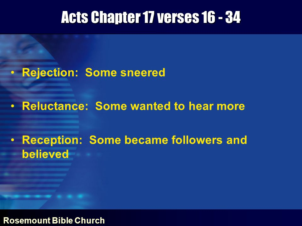 Rosemount Bible Church Acts Chapter 17 verses 16 - 34 Rejection: Some sneered Reluctance: Some wanted to hear more Reception: Some became followers and believed