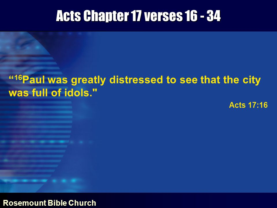 Rosemount Bible Church Acts Chapter 17 verses 16 - 34 16 Paul was greatly distressed to see that the city was full of idols. Acts 17:16