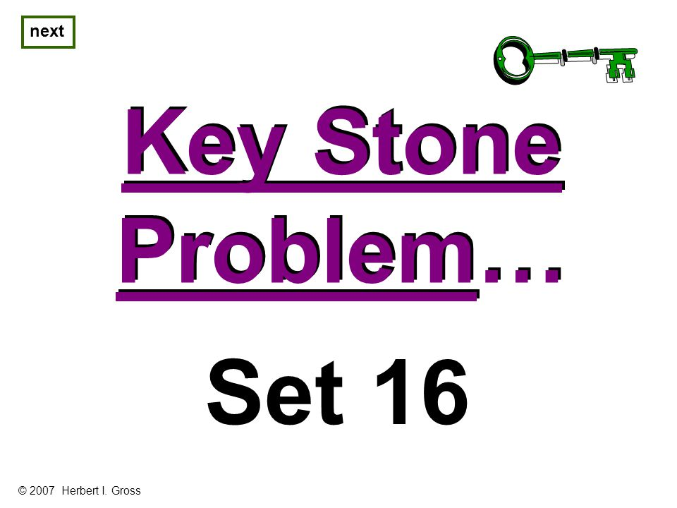 Key Stone Problem… Key Stone Problem… next Set 16 © 2007 Herbert I. Gross