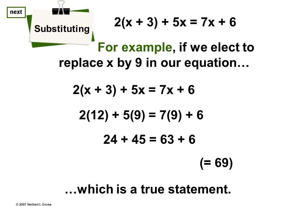 next © 2007 Herbert I. Gross For example, if we elect to replace x by 9 in our equation… Substituting next 2(x + 3) + 5x = 7x + 6 …which is a true sta