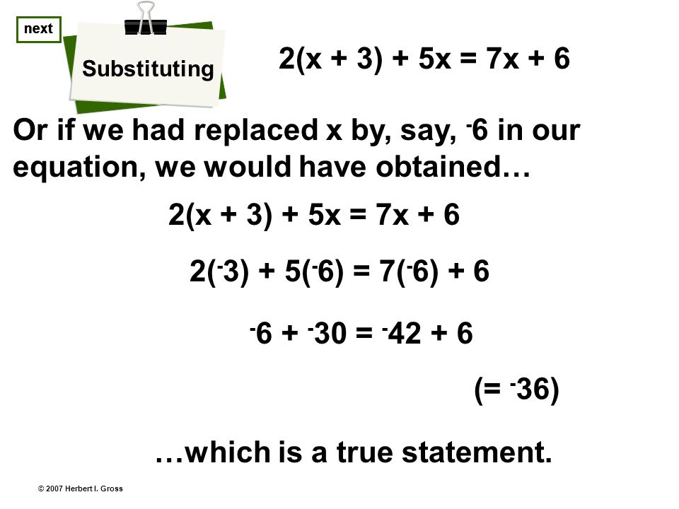 © 2007 Herbert I. Gross Or if we had replaced x by, say, - 6 in our equation, we would have obtained… Substituting next 2(x + 3) + 5x = 7x + 6 …which