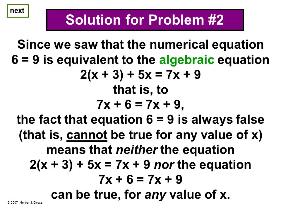 © 2007 Herbert I. Gross Solution for Problem #2 Since we saw that the numerical equation 6 = 9 is equivalent to the algebraic equation 2(x + 3) + 5x =