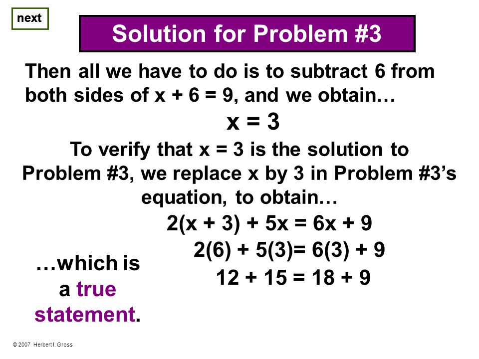 © 2007 Herbert I. Gross Solution for Problem #3 Then all we have to do is to subtract 6 from both sides of x + 6 = 9, and we obtain… next x = 3 To ver
