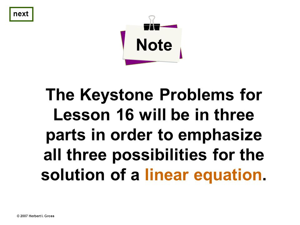 The Keystone Problems for Lesson 16 will be in three parts in order to emphasize all three possibilities for the solution of a linear equation.