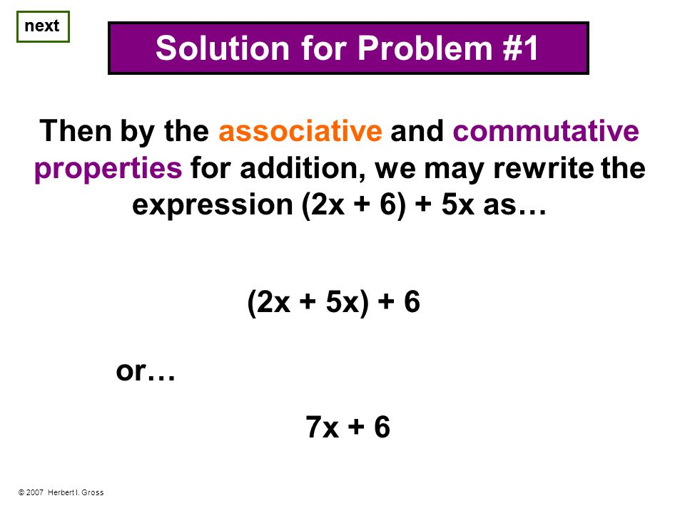 next © 2007 Herbert I. Gross Solution for Problem #1 Then by the associative and commutative properties for addition, we may rewrite the expression (2