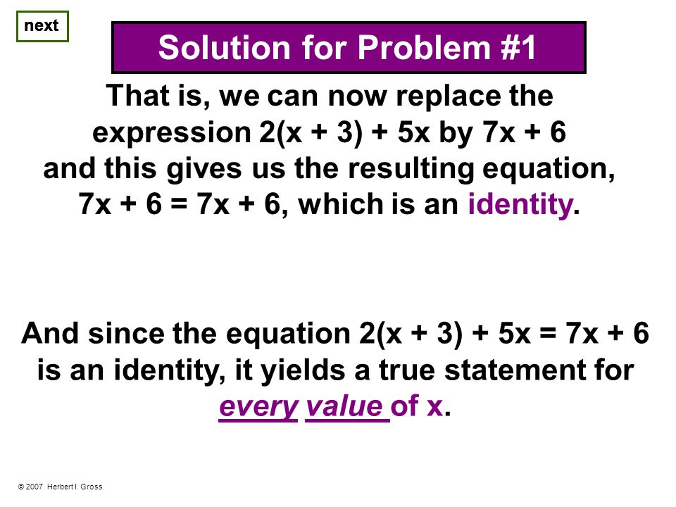 next © 2007 Herbert I. Gross Solution for Problem #1 next And since the equation 2(x + 3) + 5x = 7x + 6 is an identity, it yields a true statement for