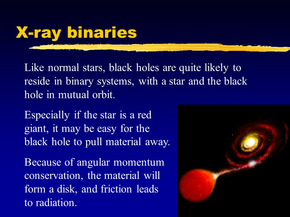 X-ray binaries Like normal stars, black holes are quite likely to reside in binary systems, with a star and the black hole in mutual orbit.