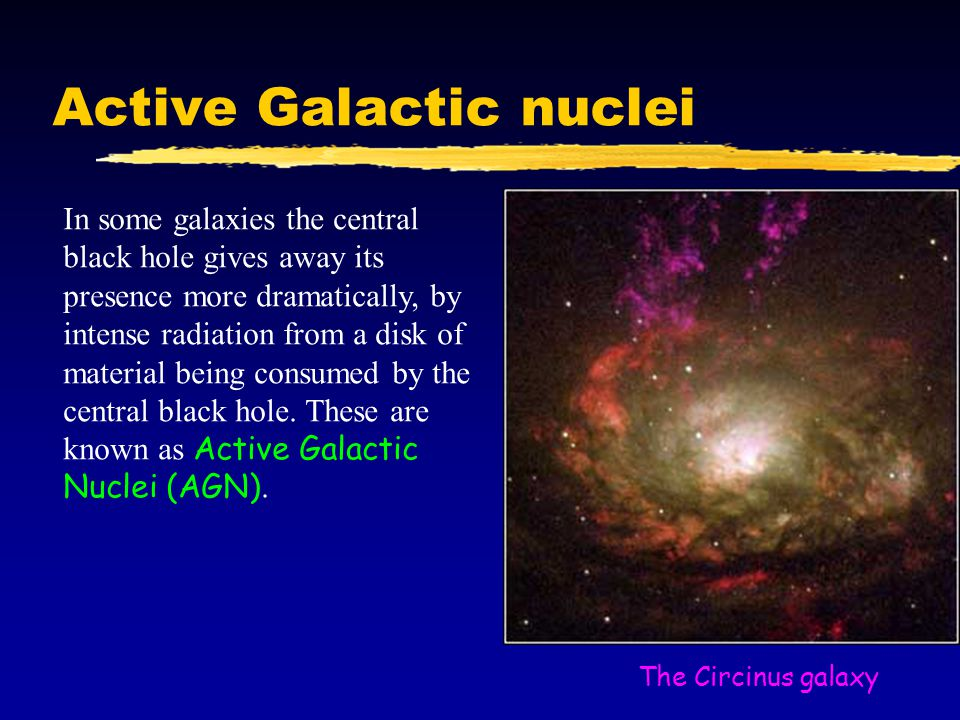 Active Galactic nuclei In some galaxies the central black hole gives away its presence more dramatically, by intense radiation from a disk of material being consumed by the central black hole.