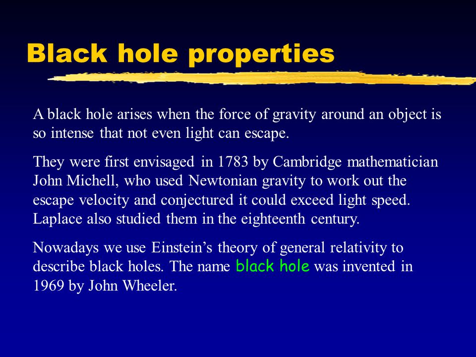 Black hole properties A black hole arises when the force of gravity around an object is so intense that not even light can escape.