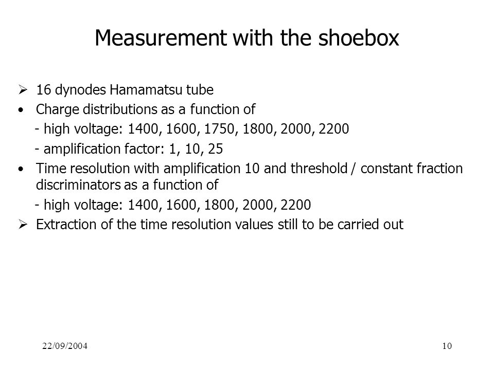 22/09/200410 Measurement with the shoebox  16 dynodes Hamamatsu tube Charge distributions as a function of - high voltage: 1400, 1600, 1750, 1800, 2000, 2200 - amplification factor: 1, 10, 25 Time resolution with amplification 10 and threshold / constant fraction discriminators as a function of - high voltage: 1400, 1600, 1800, 2000, 2200  Extraction of the time resolution values still to be carried out