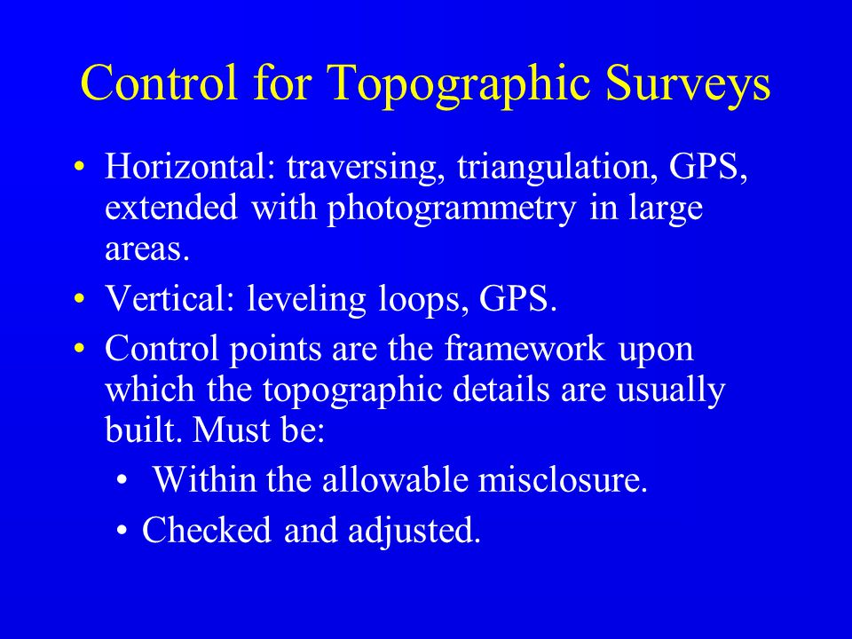 Control for Topographic Surveys Horizontal: traversing, triangulation, GPS, extended with photogrammetry in large areas. Vertical: leveling loops, GPS