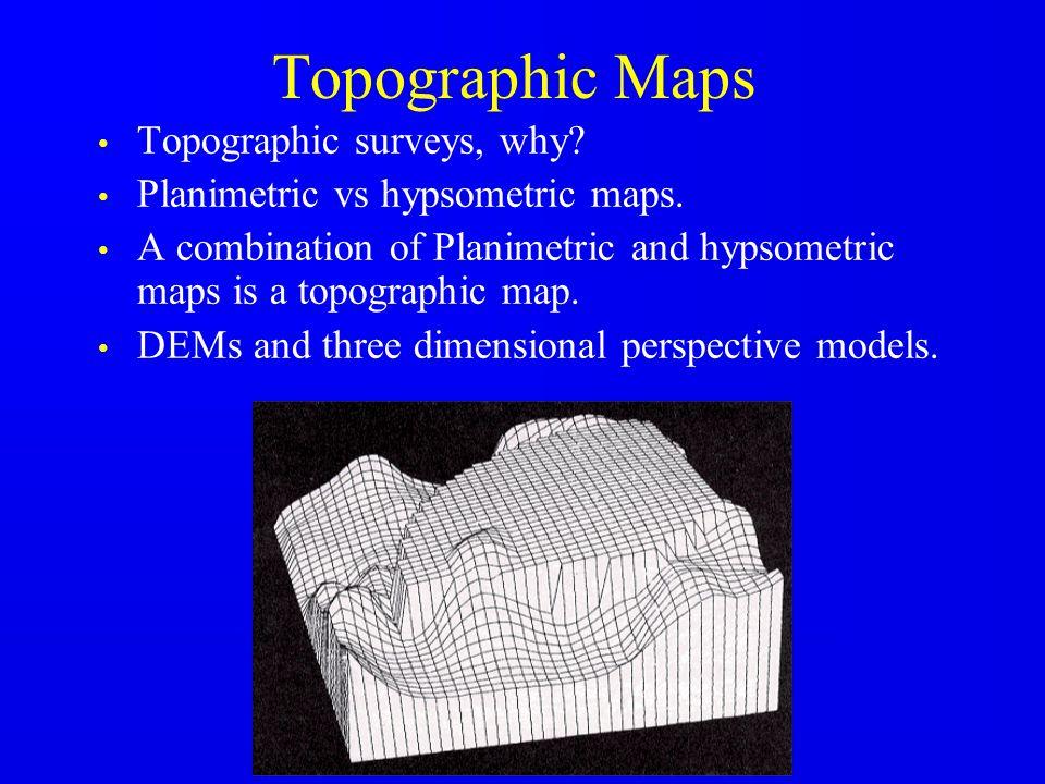 Topographic Maps Topographic surveys, why? Planimetric vs hypsometric maps. A combination of Planimetric and hypsometric maps is a topographic map. DE