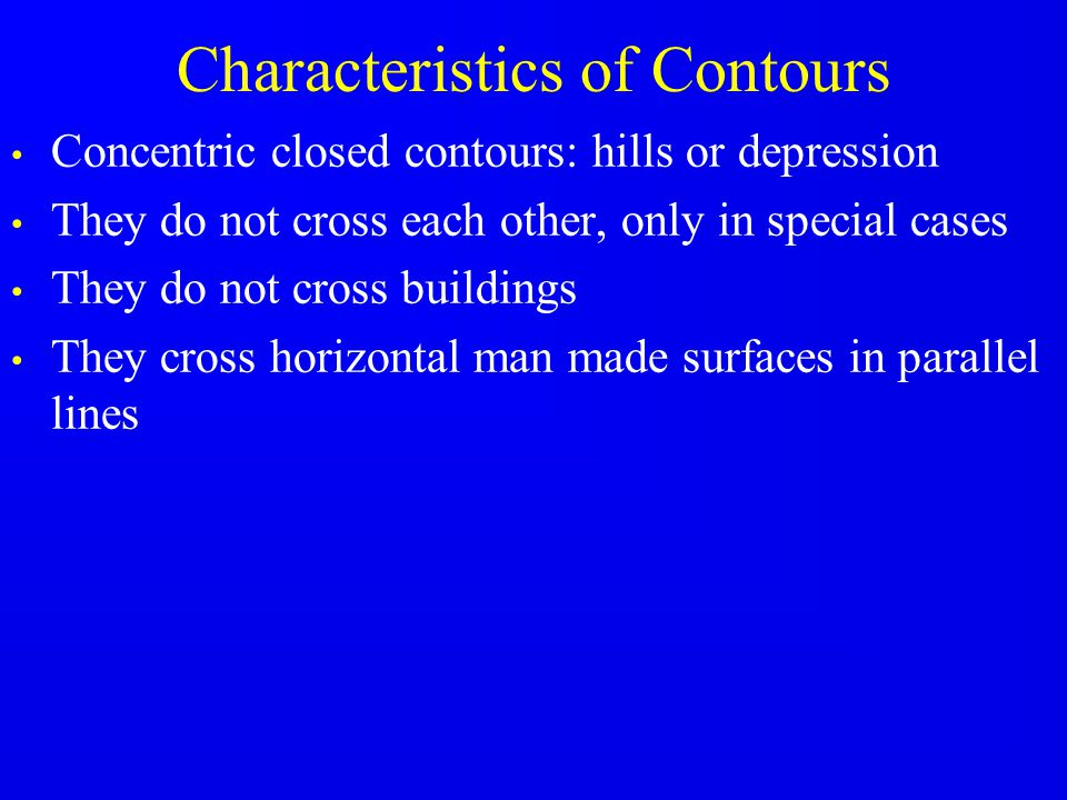 Characteristics of Contours Concentric closed contours: hills or depression They do not cross each other, only in special cases They do not cross buil