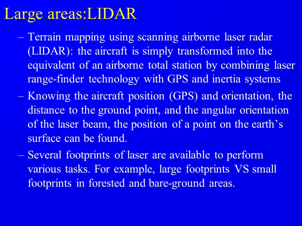 Large areas:LIDAR –Terrain mapping using scanning airborne laser radar (LIDAR): the aircraft is simply transformed into the equivalent of an airborne