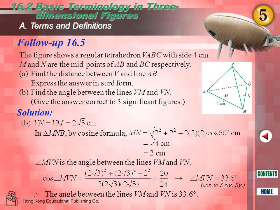 Follow-up 16.5 16.2 Basic Terminology in Three- dimensional Figures dimensional Figures In  MNB, by cosine formula,  2 cm  MVN is the angle between the lines VM and VN.
