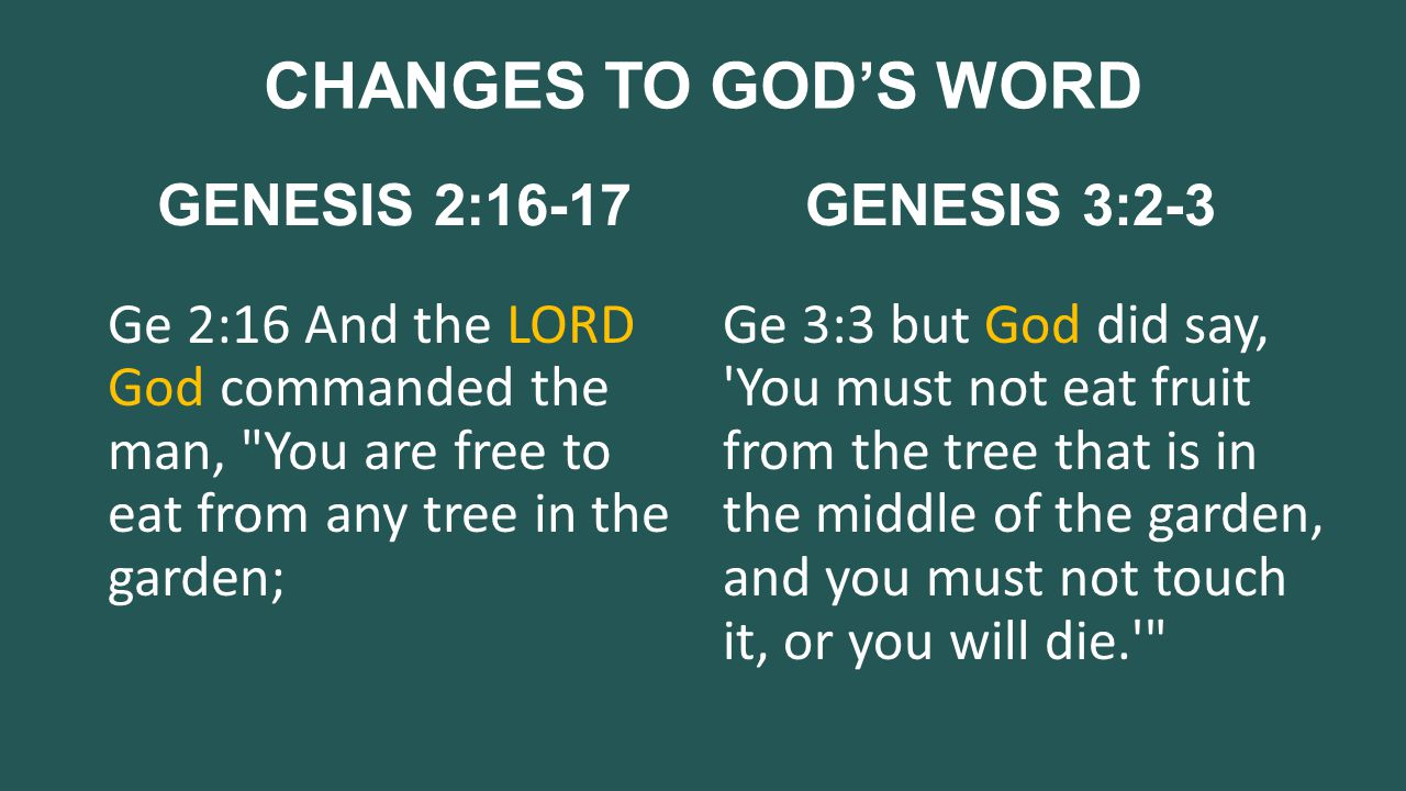 CHANGES TO GOD'S WORD GENESIS 2:16-17 Ge 2:16 And the LORD God commanded the man, You are free to eat from any tree in the garden; GENESIS 3:2-3 Ge 3:3 but God did say, You must not eat fruit from the tree that is in the middle of the garden, and you must not touch it, or you will die.