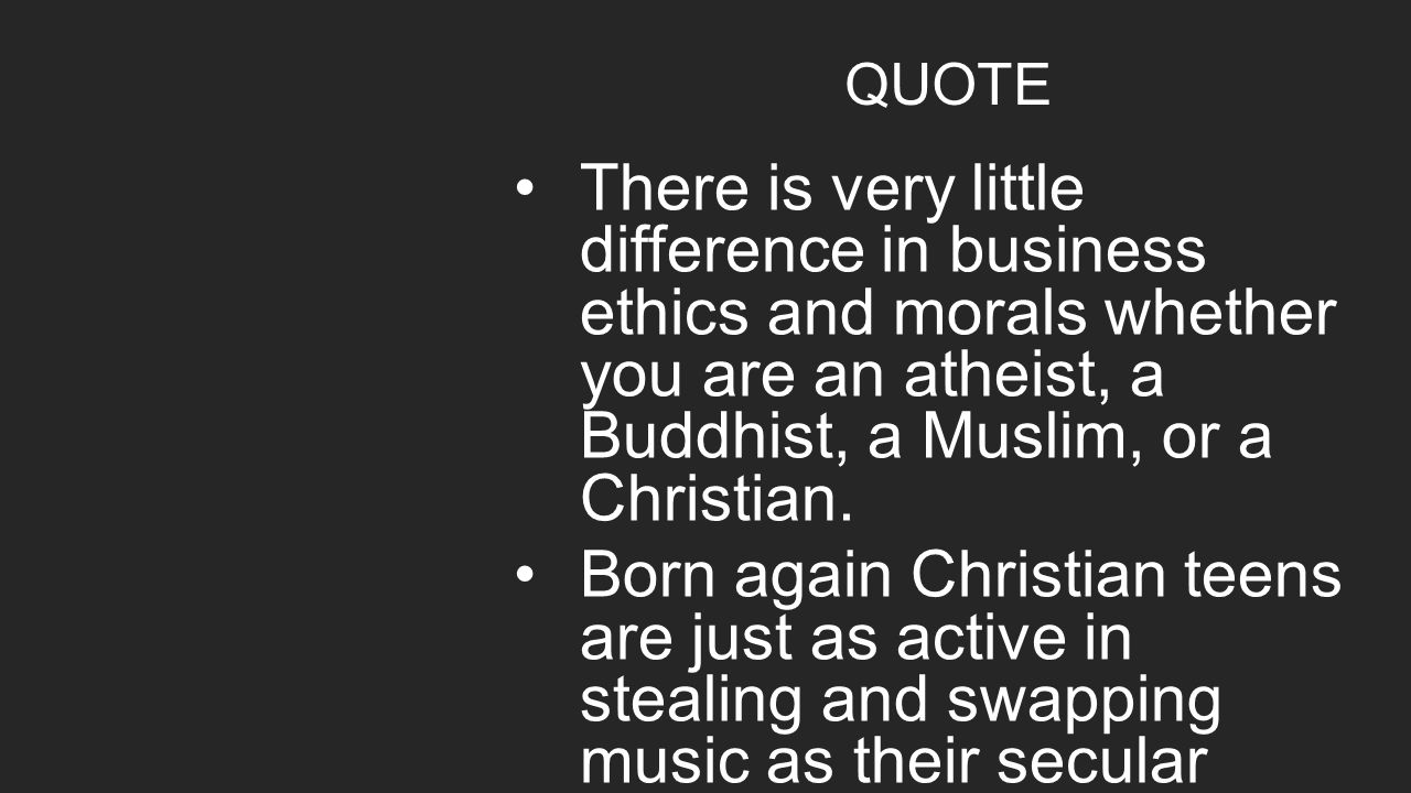 QUOTE There is very little difference in business ethics and morals whether you are an atheist, a Buddhist, a Muslim, or a Christian. Born again Chris