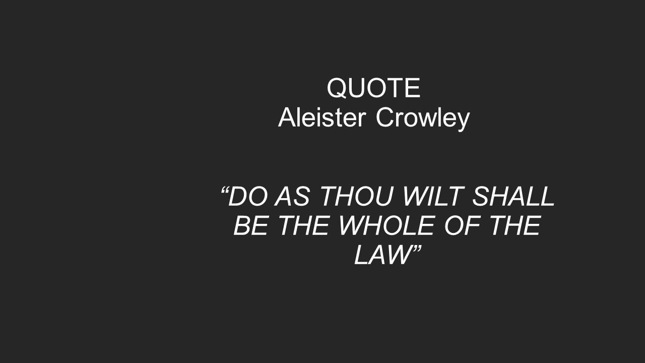 "QUOTE Aleister Crowley ""DO AS THOU WILT SHALL BE THE WHOLE OF THE LAW"""
