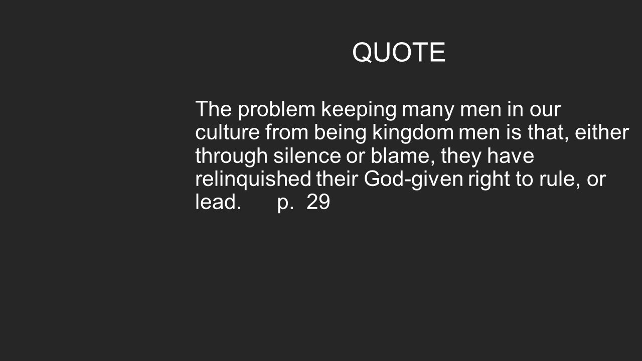 QUOTE The problem keeping many men in our culture from being kingdom men is that, either through silence or blame, they have relinquished their God-gi