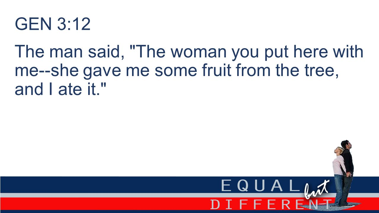 GEN 3:12 The man said, The woman you put here with me--she gave me some fruit from the tree, and I ate it.