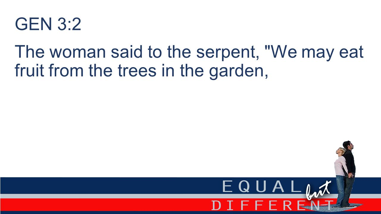 GEN 3:2 The woman said to the serpent, We may eat fruit from the trees in the garden,