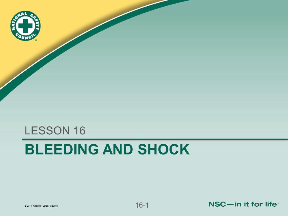 © 2011 National Safety Council 16-1 BLEEDING AND SHOCK LESSON 16