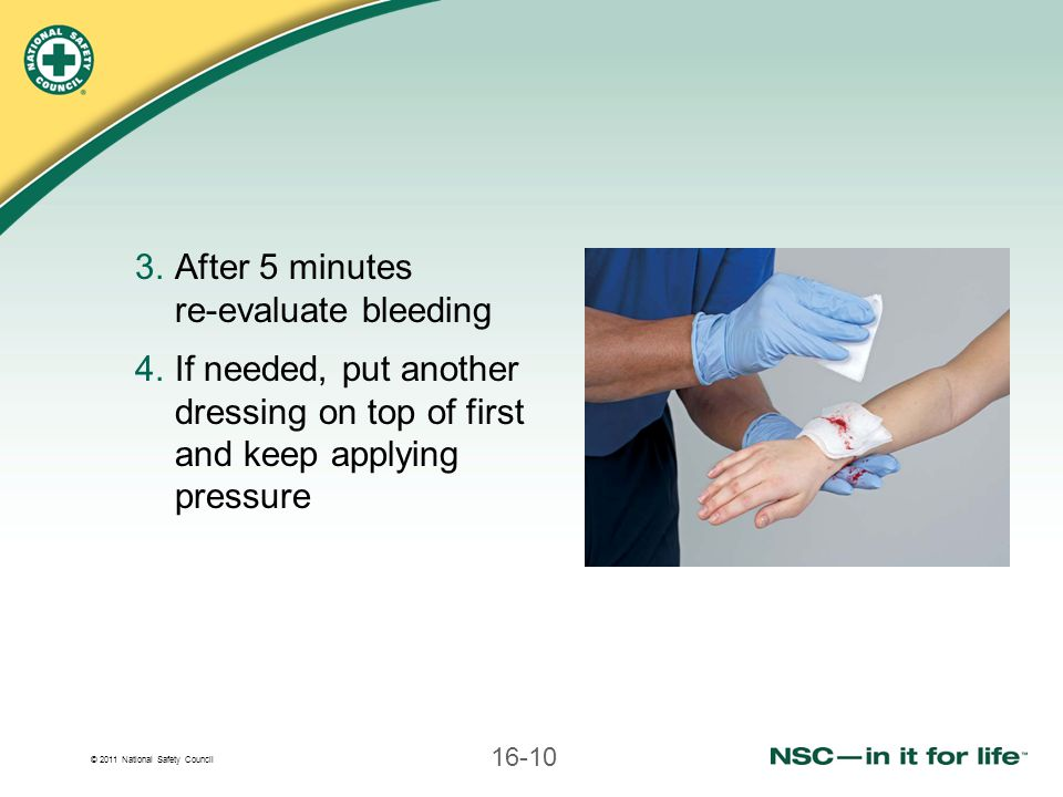 © 2011 National Safety Council 16-10 3.After 5 minutes re-evaluate bleeding 4.If needed, put another dressing on top of first and keep applying pressu