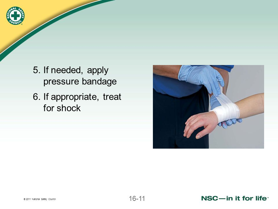 © 2011 National Safety Council 16-11 5.If needed, apply pressure bandage 6.If appropriate, treat for shock