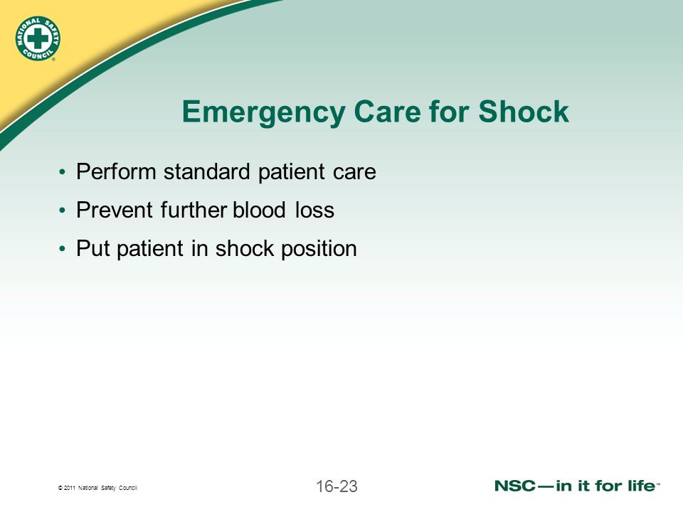 © 2011 National Safety Council 16-23 Emergency Care for Shock Perform standard patient care Prevent further blood loss Put patient in shock position
