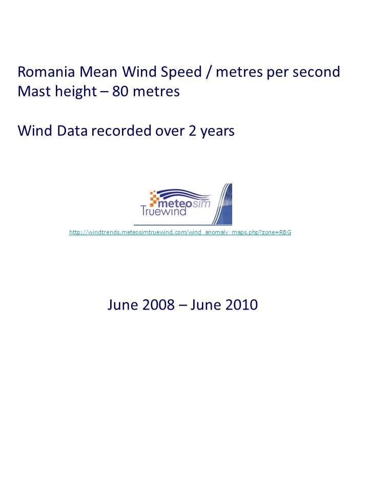 Romania Mean Wind Speed / metres per second Mast height – 80 metres Wind Data recorded over 2 years http://windtrends.meteosimtruewind.com/wind_anomaly_maps.php zone=RBG June 2008 – June 2010