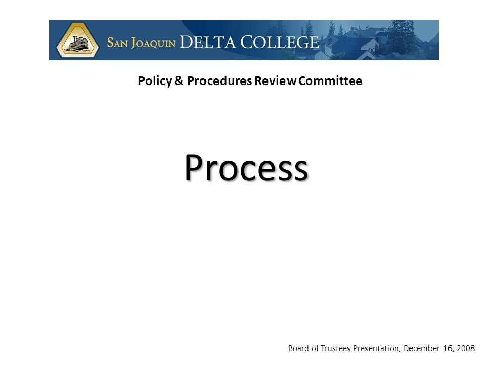 Board of Trustees Presentation, December 16, 2008 Policy & Procedures Review Committee Process