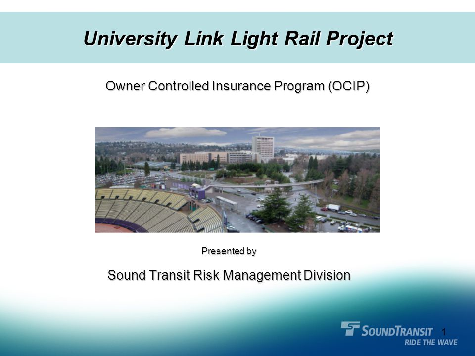1 Presented by Sound Transit Risk Management Division Owner Controlled Insurance Program (OCIP) University Link Light Rail Project