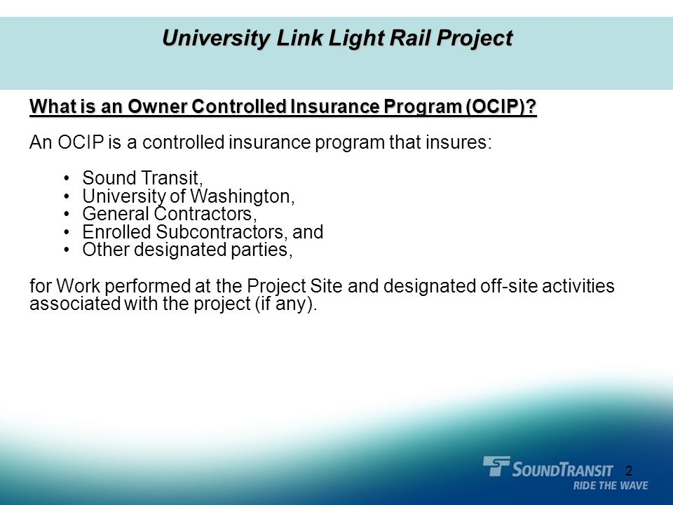 2 What is an Owner Controlled Insurance Program (OCIP)? An OCIP is a controlled insurance program that insures: Sound Transit, University of Washingto