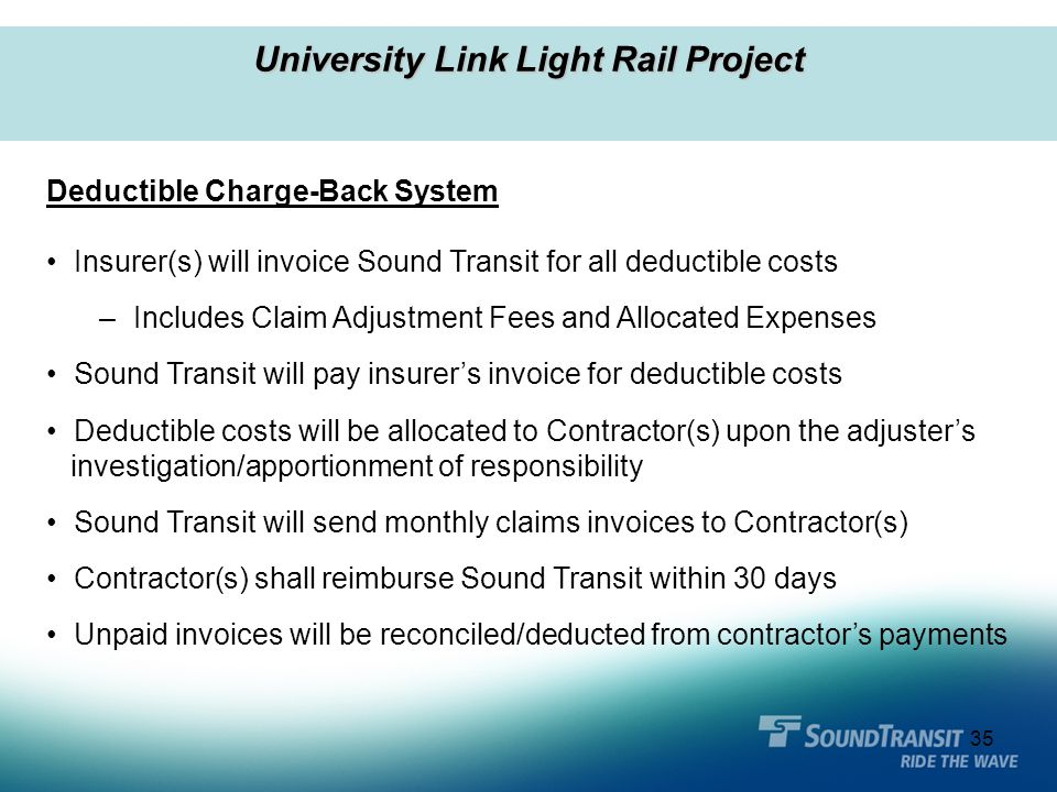 35 University Link Light Rail Project Deductible Charge-Back System Insurer(s) will invoice Sound Transit for all deductible costs – Includes Claim Ad