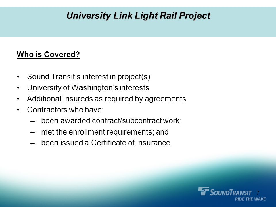 7 Who is Covered? Sound Transit's interest in project(s) University of Washington's interests Additional Insureds as required by agreements Contractor