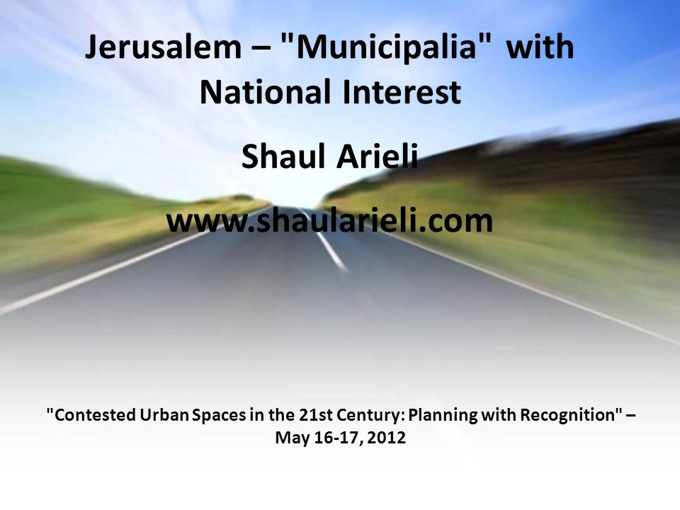 Jerusalem – Municipalia with National Interest Shaul Arieli www.shaularieli.com Contested Urban Spaces in the 21st Century: Planning with Recognition – May 16-17, 2012