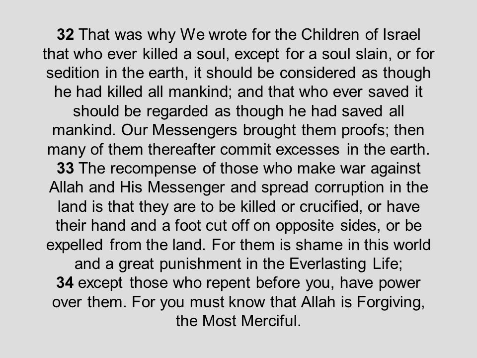 32 That was why We wrote for the Children of Israel that who ever killed a soul, except for a soul slain, or for sedition in the earth, it should be considered as though he had killed all mankind; and that who ever saved it should be regarded as though he had saved all mankind.