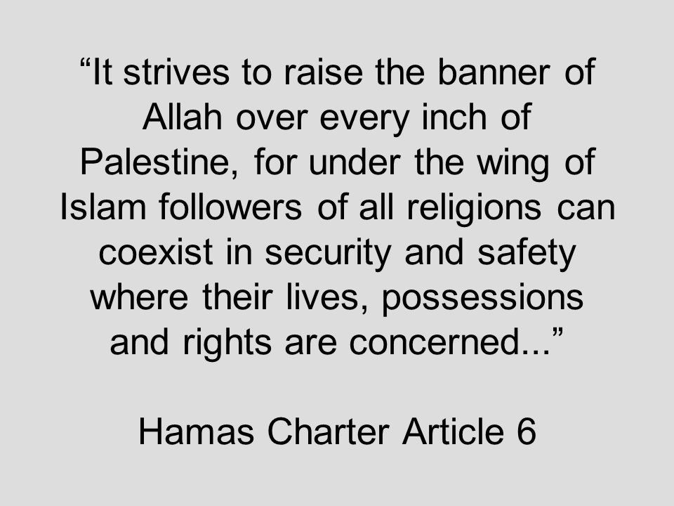 It strives to raise the banner of Allah over every inch of Palestine, for under the wing of Islam followers of all religions can coexist in security and safety where their lives, possessions and rights are concerned... Hamas Charter Article 6