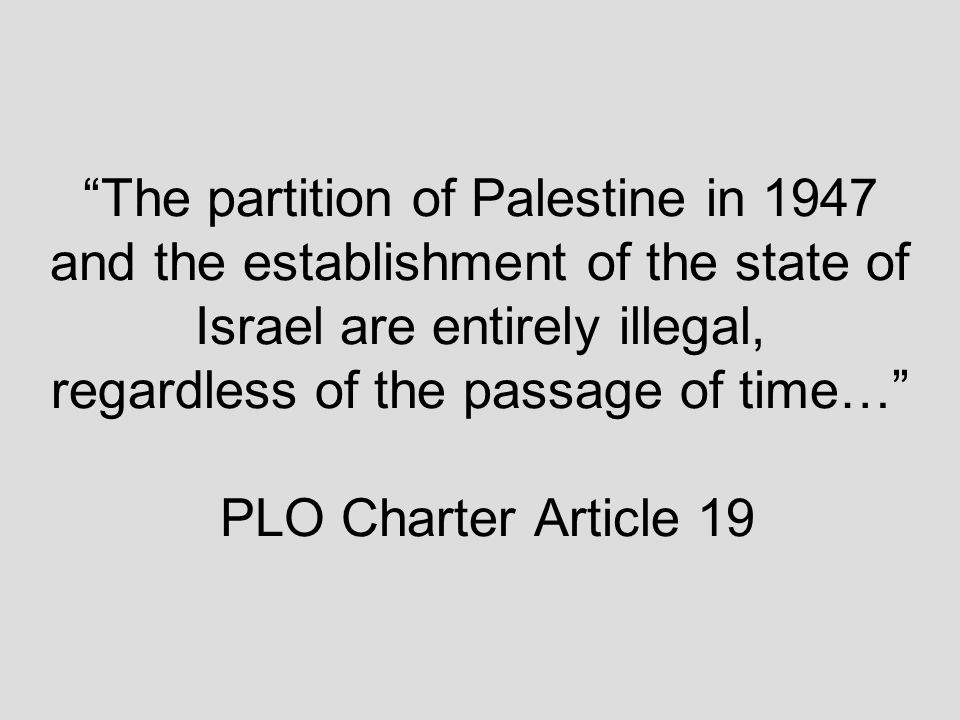The partition of Palestine in 1947 and the establishment of the state of Israel are entirely illegal, regardless of the passage of time… PLO Charter Article 19
