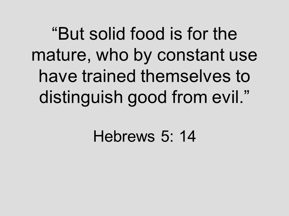 But solid food is for the mature, who by constant use have trained themselves to distinguish good from evil. Hebrews 5: 14
