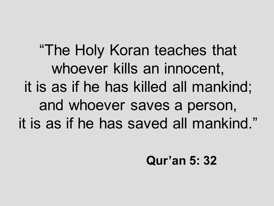 The Holy Koran teaches that whoever kills an innocent, it is as if he has killed all mankind; and whoever saves a person, it is as if he has saved all mankind. Qur'an 5: 32