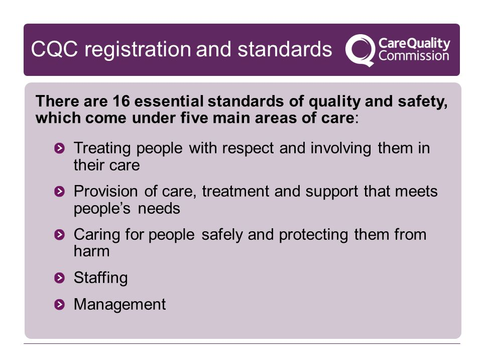 CQC registration and standards There are 16 essential standards of quality and safety, which come under five main areas of care: Treating people with respect and involving them in their care Provision of care, treatment and support that meets people's needs Caring for people safely and protecting them from harm Staffing Management