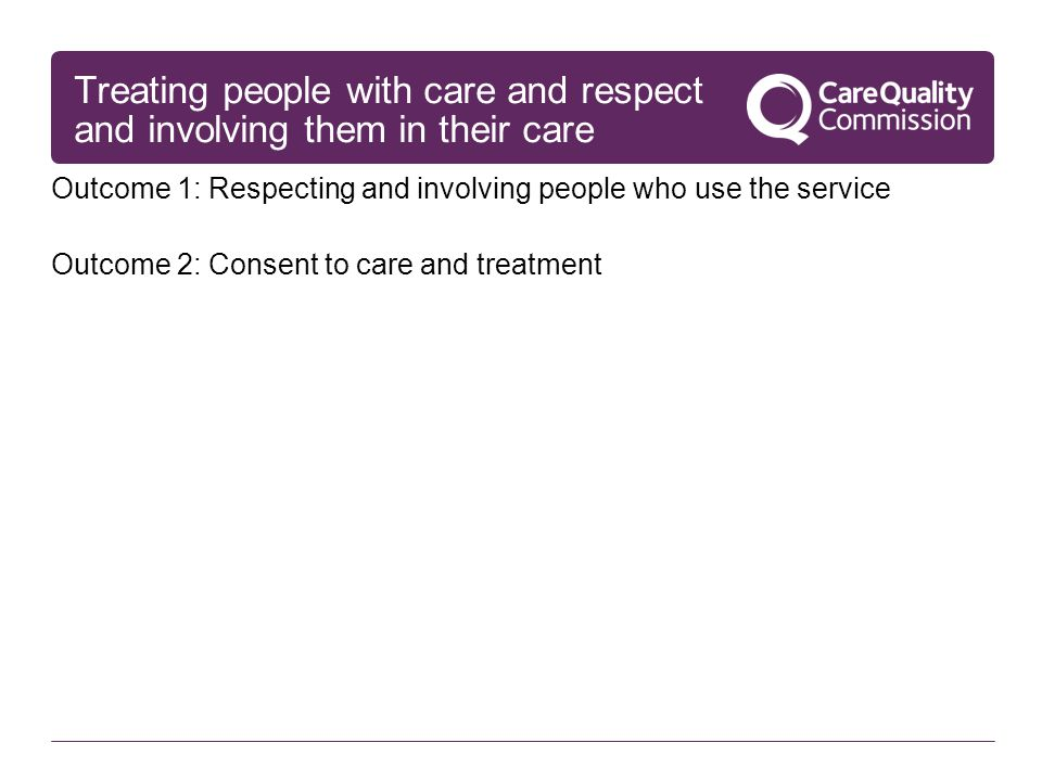 Treating people with care and respect and involving them in their care Outcome 1: Respecting and involving people who use the service Outcome 2: Conse