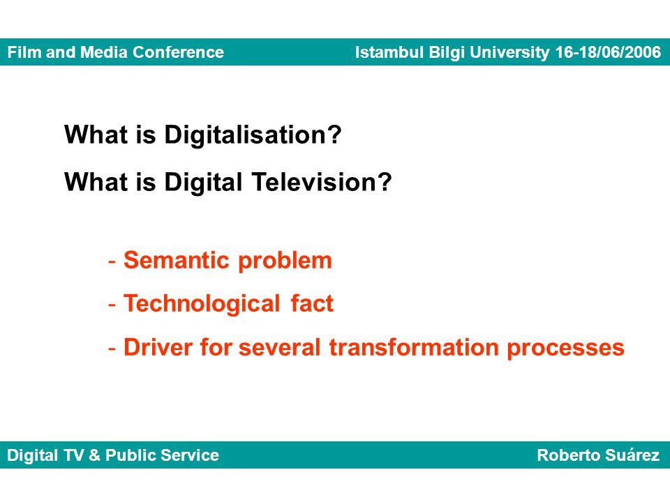 Film and Media Conference Istambul Bilgi University 16-18/06/2006 Digital TV & Public Service Roberto Suárez What is Digitalisation.